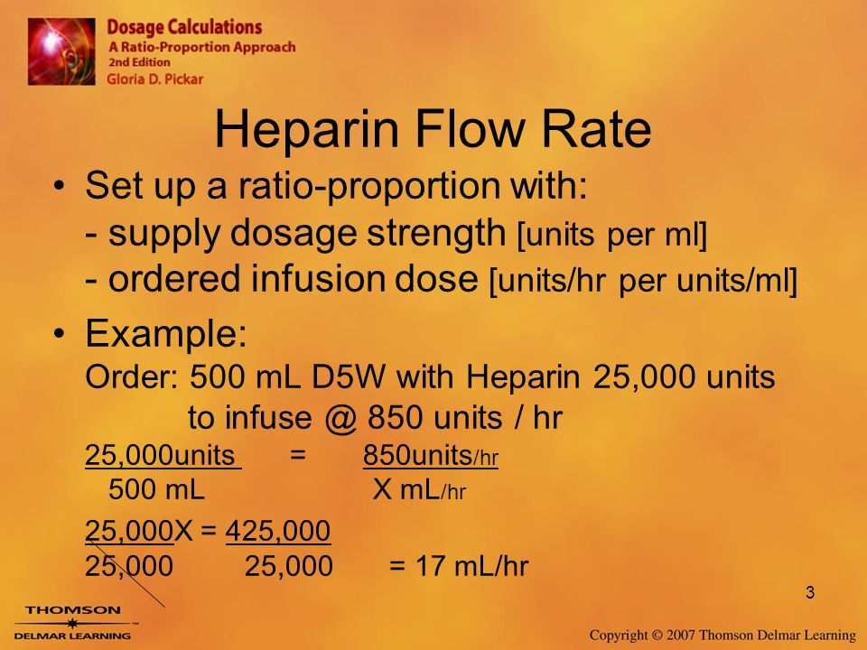 Heparin Flow Rate Set up a ratio-proportion with: - supply dosage strength [units per ml] - ordered infusion dose [units/hr per units/ml]
